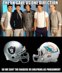 THE UK GAVE US ONE DIRECTION  NFL M  RAIDERS  SO WESENT THERAIDERS VS DOLPHINS AS PUNISHMENT I did not create this, but the artist's handle is in the meme.