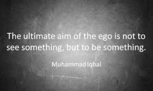 Aimful: The ultimate aim of the ego is not to  see something, but to be something.  Muhammadlqbal