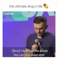 Life, Memes, and Drug: the ultimate drug in life  @GARYVEE  - Gary] I do believe the people  that care less about what I ponder this daily .. how I wish more of this for so many of you, please start finding this or developing this .. it's been THE trait that has helped me most !