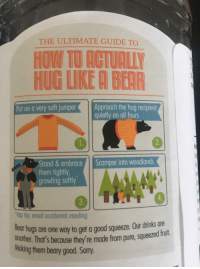 Juice, Sorry, and Bear: THE ULTIMATE GUIDE TO  HOW TO ACTUALL  HUG LIKE A BEAR  Put on a very soft jumperApproach the hug recipient  quietly on all fours  Stand &embrace  them tightly,  growling softly  Scamper into woodlands  top tip: avoid accidental mauling  Bear hugs  nother. Thar's becouse they re made from pure, squeezed frul  are one way to get a good squeeze. Our drinks are  Making them beary good. Sorry <p>A bit of wholesomeness on my juice</p>