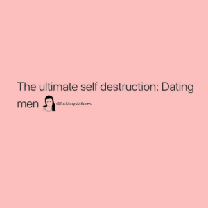 Dating, Girl Memes, and Destruction: The ultimate self destruction: Dating  @fuckboysfailures