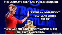 """Brexit Talks With Theresa May 'Deeply Frustrating,' Says SNP Leader Sturgeon (she should try talking to a mirror) http://bit.ly/2ePphu9: THE ULTIMATE SELFAND PUBLIC DELUSION  I WANT AN INDEPENDENT  SCOTLAND WITHIN  THE EU.""""  STRONGER  THERE ARE NO INDEPENDENT NATIONS IN THE  EU THAT S WHOLE IDEA  DAVIDICKE.COM Brexit Talks With Theresa May 'Deeply Frustrating,' Says SNP Leader Sturgeon (she should try talking to a mirror) http://bit.ly/2ePphu9"""
