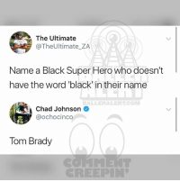 "Ballerific Comment Creepin 🌾👀🌾 ochocinco commentcreepin: The Ultimate  @TheUltimate_ZA  Name a Black Super Hero who doesn't  have the word ""black in their name  BALLERALERTCONM  Chad Johnson  @ochocinco  Tom Brady  CREEPIN Ballerific Comment Creepin 🌾👀🌾 ochocinco commentcreepin"