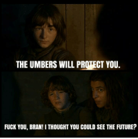 Fuck You, Fucking, and Future: THE UMBERS WILL PROTECT YOU.  FUCK YOU, BRAN! I THOUGHT YOU COULD SEE THE FUTURE?