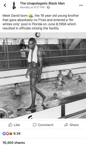 Walking towards positive change: &  The Unapologetic Black Man  Monday at 9:27 PM  Meet David Isom  the 19 year old young brother  that gave absolutely no f*cks and entered a 'for  whites only' pool in Florida on June 8,1958 which  resulted in officials closing the facility.  IVING  DIVING  Like  Share  Comment  6.2K  16,400 shares Walking towards positive change