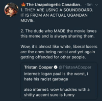 The Unapologetic Canadian 6m  1. THEY ARE USING A SOUNDBOARD.  IT IS FROM AN ACTUAL UGANDAN  MOVIE  2. The dude who MADE the movie loves  this meme and is always sharing them  Wow, it's almost like white, liberal losers  are the ones being racist and yet again  getting offended for other people.  Tristan Cooper @TristanACooper  internet: logan paul is the worst, i  hate his racist garbage  also internet: wow knuckles with a  shitty accent sure is funny Imagine hearing an authentic Ugandan accent and calling it shitty and then proceeding to call everyone else racist.   ~The Unapologetic Canadian  [Follow: The Worst of Twitter]