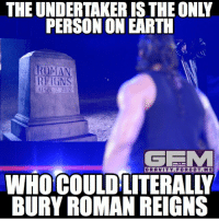 Meme, Memes, and Roman Reigns: THE UNDERTAKER ISTHEONLY  PERSON ON EARTH  ROMAN  REIGN  APRIL 2 2017  GEMM  WHOCOULD LITERAL  BURY ROMAN REIGNS Or at least give him an even bigger push by putting him over (hopefully as a heel) romanreigns undertaker wrestling prowrestling professionalwrestling meme wrestlingmemes wwememes wwe nxt raw mondaynightraw sdlive smackdownlive tna impactwrestling totalnonstopaction impactonpop boundforglory bfg xdivision njpw newjapanprowrestling roh ringofhonor luchaunderground pwg