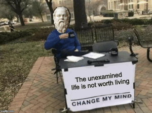 Life, Stephen, and Ancient: The unexamined  life is not worth living  imgfilip.com  CHANGE MY MIND Socrates was just an ancient Greek Stephen Crowder. Change my mind.