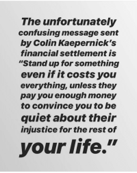 "Life, Memes, and Money: The unfortunately  confusing message sent  by Colin Kaepernick's  financial settlement is  ""Stand up for something  even if it costs you  everything, unless they  pay you enough money  to convince you to be  quiet about their  injustice for the rest of  your life."" If the goal was to secure the bag then the goal was achieved, but I'd sure like to know what them owners said 😒😒 westillwithkap🤷🏾‍♂️"