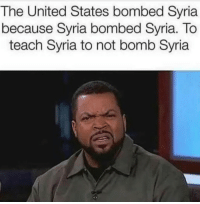 """Syria, United, and United States: The United States bombed Syria  because Syria bombed Syria. To  teach Syria to not bomb Syria <p>Found on dankmemes, felt like this fits perfectly here. via /r/MemeEconomy <a href=""""https://ift.tt/2H2xFDs"""">https://ift.tt/2H2xFDs</a></p>"""