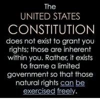 MR: The  UNITED STATES  CONSTITUTION  does not exist to grant you  rights; those are inherent  within you. Rather, it exists  to frame a limited  government so that those  natural rights can be  exercised freely. MR