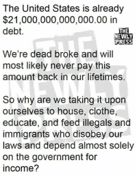 Illegals: The United States is already  $21,000,000,000,000.00 in  debt.  THE  NEWLY  PRESS  We're dead broke and will  most likely never pay this  amount back in our lifetimes.  So why are we taking it upon  ourselves to house, clothe,  educate, and feed illegals and  immigrants who disobey our  laws and depend almost solely  on the government for  income?