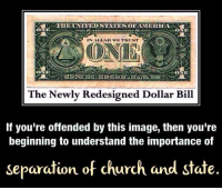 Check out our secular apparel shop! http://wflatheism.spreadshirt.com/: THE UNITED STATES OF AMIERICA  ONE  IN ALLAH WE TRUNT  ONE  The Newly Redesigned Dollar Bill  If you're offended by this image, then you're  beginning to understand the importance of  separation of church and state. Check out our secular apparel shop! http://wflatheism.spreadshirt.com/