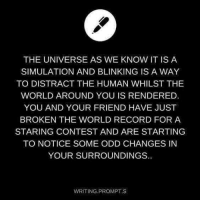 Record, World, and Human: THE UNIVERSE AS WE KNOW IT IS A  SIMULATION AND BLINKING IS A WAY  TO DISTRACT THE HUMAN WHILST THE  WORLD AROUND YOU IS RENDERED  YOU AND YOUR FRIEND HAVE JUST  BROKEN THE WORLD RECORD FOR A  STARING CONTEST AND ARE STARTING  TO NOTICE SOME ODD CHANGES IN  YOUR SURROUNDINGS.  WRITING PROMPT S