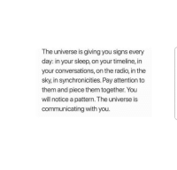 Radio, Sleep, and Universe: The universe is giving you signs every  day: in your sleep, on your timeline, in  your conversations, on the radio, in the  sky, in synchronicities. Pay attention to  them and piece them together. You  will notice a pattern. The universe is  communicating with you.
