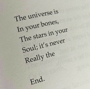 Bones, Stars, and Never: The universe is  In your bones,  The stars in your  Soul; it's never  Really the  End