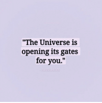 "Universe, The Universe, and You: ""The Universe is  opening its gates  for you."""