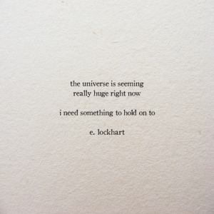 the universe: the universe is seeming  really huge right  now  i need something to hold on to  e. lockhart