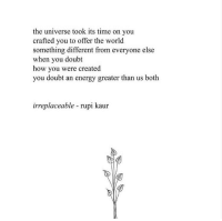 Energy, Time, and World: the universe took its time on you  crafted you to offer the world  something different from everyone else  when you doubt  how you were created  you doubt an energy greater than us both  irreplaceable - rupi kaur