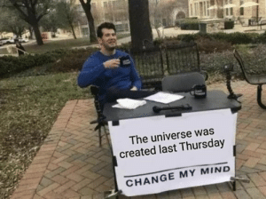 Prove me wrong: The universe was  created last Thursday  CHANGE MY MIND Prove me wrong
