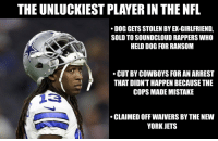 Dallas Cowboys, Football, and New York: THE UNLUCKIEST PLAYER IN THE NFL  DOG GETS STOLEN BY EX-GIRLFRIEND,  SOLD TO SOUNDCLOUD RAPPERS WHO  HELD DOG FOR RANSOM  CUT BY COWBOYS FOR AN ARREST  THAT DIDN'T HAPPEN BECAUSE THE  COPS MADE MISTAKE  CLAIMED OFF WAIVERS BY THE NEW  YORK JETS Lucky Whitehead.. https://t.co/4DjnYC41pX
