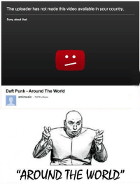 "Memes, Indeed, and Daft Punk: The uploader has not made this video available in your country.  Sorry about that.  Daft Punk Around The World  emimusic 7679 videos  ""AROUND THE WORLD"" Around the world indeed."