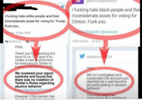 Trump Clinton: the uriBezmenov  I fucking hate black people and the  I fucking hate white people and their  A inconsiderate asses for voting for  inconsiderate asses for voting for Trump. Clinton. Fuck you,  Fuck you.  Englisch) ubersetzen  9 Nov 2016  408 nachm 16 Nov  52  16  RETWEETS  Hello  Thank you  f t porting this  skeleton d  234  issue to us  d goal is to  create a safe  nvironment  for everyone on Twitter to  We reviewed your report  We've investigated and  carefully and found that  suspended the account you  there was no violation of  reported as it was found to  Twitter's Rules regarding  be participating in abusive  abusive behavior  behavior,  However, if this person has