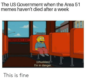 Memes, Reddit, and Government: The US Government when the Area 51  memes haven't died after a week  EMERGENCY EXIT  (chuckles)  I'm in danger.  This is fine It was merely a joke at first