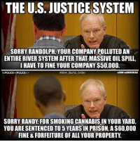 """The American """"justice"""" system in action! :-: THE US. JUSTICESYSTEM  SORRY RANDOLPH, YOUR COMPANY POLLUTED AN  ENTIRE RIVERSYSTEM AFTER THAT MASSIVE OIL SPILL,  I HAVE TO FINE YOUR COMPANY $50,000.  wENDTNDDRUCWAR  @New Earth Order  POLICE THE  POLIC  SORRY RANDY FORSMOKINGCANNABISIN YOUR YARD,  YOU ARESENTENCED TO 5YEARSIN PRISON, A$60,000  FINE & FORFEITURE OF ALLYOUR PROPERTY The American """"justice"""" system in action! :-"""