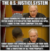 Memes, 🤖, and Page: THE US. JUSTICESYSTEM  SORRY RANDOLPH, YOUR COMPANY POLLUTEDAN  ENTIRE RIVERSYSTEM AFTERTHAT MASSIVE OIL SPILL  I HAVE TO FINE YOUR COMPANY S50,000.  aENDTHEDRUCWAR  SORRY RANDY FORSMOKINGCANNABISIN YOUR YARD,  YOU ARESENTENCEDTO 5 YEARS IN PRISON A$60,000  FINE 8 FORFEITURE OF ALLYOUR PROPERTY 💭 The System is not broken, it was built this way... 👊 Join Us: @TheFreeThoughtProject 💭 TheFreeThoughtProject EndTheDrugWar PoliceThePolice 💭 LIKE our Facebook page & Visit our website for more News and Information. Link in Bio.... 💭 www.TheFreeThoughtProject.com