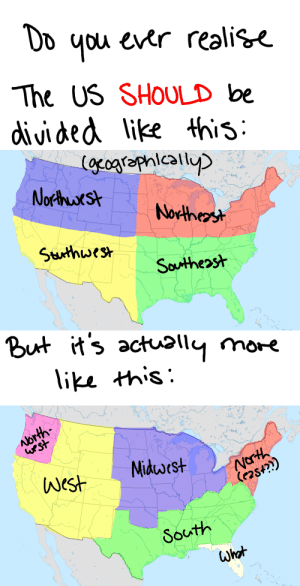"""attackfish:  mikkaybear:  interruptingpanda:  myotpisgay:  ninjaboots:  president-vanellope:  cloakstone69:  this is to educate my non-American followers. This really is how the US sees itself. (and yes, 95% of the time, Florida = WHAT?!)  wake up america  … Please tell me you guys are kidding.   Florida is like it's own country I swear  I'm from Florida and I can confirm this. Also, South Florida is basically Miami and alligators.  Think about it! The way we divide our country is based heavily on its expansion. The """"west"""" is not necessarily the most western part of our country, but it WAS west of everything we knew at one time. I'm no American history buff by any means, but this is our geographical expansion, right here. Also, the Civil War. Hi, South. And often Arizona and New Mexico are considered """"Southwest.""""  Nah, New Mexico and Arizona are pretty firm about being the """"Southwest"""" though they also hate each other, and California is it's own region, just like Florida. (And yes, this is all about how the country expanded).: The US SHOULD be  divided like this   Nos  Norther  Suthwes*  Southeost   But its act э11ym  like this:   uest  South  Whot attackfish:  mikkaybear:  interruptingpanda:  myotpisgay:  ninjaboots:  president-vanellope:  cloakstone69:  this is to educate my non-American followers. This really is how the US sees itself. (and yes, 95% of the time, Florida = WHAT?!)  wake up america  … Please tell me you guys are kidding.   Florida is like it's own country I swear  I'm from Florida and I can confirm this. Also, South Florida is basically Miami and alligators.  Think about it! The way we divide our country is based heavily on its expansion. The """"west"""" is not necessarily the most western part of our country, but it WAS west of everything we knew at one time. I'm no American history buff by any means, but this is our geographical expansion, right here. Also, the Civil War. Hi, South. And often Arizona and New Mexico are considered """"Southwest.""""  Nah, New"""