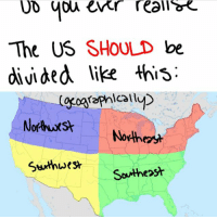 Tag yourself if you live in the (continental) US, I'm North (east???): The US SHOULD be  divided like this:  Stuthwest  Southeast Tag yourself if you live in the (continental) US, I'm North (east???)