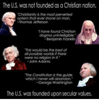 "Benjamin Franklin, Memes, and Thomas Jefferson: The US, was not founded as a Christian nation.  ""Christianity is the most perverted  system that ever shone on man.  Thomas Jefferson  have found Christian  dogma unintelligible.""  Benjamin Franklin  ""This would be the best of  all possible worlds if there  were no religion in it.  John Adams  ""The Constitution is the guide  which I never will abandon.""  George Washington  The U.S. was founded upon secular values."