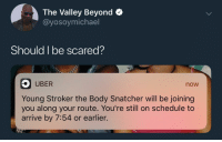 <p>Its about to go down in this uber pool&hellip; (via /r/BlackPeopleTwitter)</p>: The Valley Beyond >  @yosoymichael  Should I be scared?  UBER  now  Young Stroker the Body Snatcher will be joining  you along your route. You're still on schedule to  arrive by 7:54 or earlier. <p>Its about to go down in this uber pool&hellip; (via /r/BlackPeopleTwitter)</p>