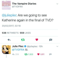 IM,,,,,,,,,,SHOOK ,,,,,,,,,.b!!?;?!!!!!)($$!&!!! MY QUEEN IS RISING!!!!!$$$!!&&!: The Vampire Diaries  TVDFRA  Cajulieplec Are we going to see  Katherine again in the final of TVD?  20/02/2017, 02:18  538  REE TWEETS 559  LIKES  Julie Plec  @julie plec 10h  (a TVDFRA  Si  1.811  t 1.323  259 IM,,,,,,,,,,SHOOK ,,,,,,,,,.b!!?;?!!!!!)($$!&!!! MY QUEEN IS RISING!!!!!$$$!!&&!