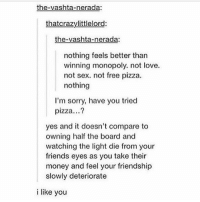 Monopoly, Pizza, and Tumblr: the-vashta-nerada:  thatcrazylittlelord:  the-vashta-nerada:  nothing feels better than  winning monopoly. not love.  not sex. not free pizza.  nothing  I'm sorry, have you tried  pizza...?  yes and it doesn't compare to  owning half the board and  watching the light die from your  friends eyes as you take their  money and feel your friendship  slowly deteriorate  i like you i'm at air port. idk if i can post haha ??