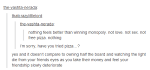 Friends, Love, and Money: the-vashta-nerada  thatcrazylttlelord  the-vashta-nerada  nothing feels better than winning monopoly. not love. not sex. not  free pizza. nothing  I'm sorry, have you tried pizza...?  yes and it doesn't compare to owning half the board and watching the light  die from your friends eyes as you take their money and feel your  friendship slowly deteriorate Capital to the Ism