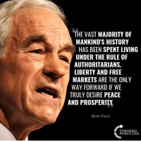 Memes, Free, and History: THE VAST MAJORITY OF  MANKIND'S HISTORY  HAS BEEN SPENT LIVING  UNDER THE RULE OF  AUTHORITARIANS.  LIBERTY AND FREE  MARKETS ARE THE ONLY  WAY FORWARD IF WE  TRULY DESIRE PEACE  AND PROSPERITY  RON PAUL  TURNING  POINT USA Dr. Ron Paul Nails It! #BigGovSucks