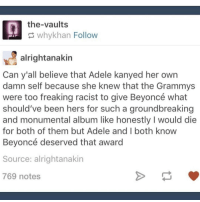 Memes, 🤖, and Vault: the-vaults  why khan Follow  alrightanakin  Can y'all believe that Adele kanyed her own  damn self because she knew that the Grammys  were too freaking racist to give Beyoncé what  should've been hers for such a groundbreaking  and monumental album like honestly I would die  for both of them but Adele and both know  Beyoncé deserved that award  Source: alright anakin  769 notes I Stan Adele so hard rn