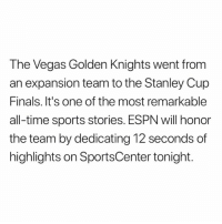 SportsCenter: The Vegas Golden Knights went from  an expansion team to the Stanley Cup  Finals. It's one of the most remarkable  all-time sports stories. ESPN will honor  the team by dedicating 12 seconds of  highlights on SportsCenter tonight.