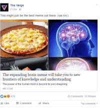 """<p>&ldquo;Brain Expanding&rdquo; meme has hit Facebook. SELL SELL SELL via /r/MemeEconomy <a href=""""http://ift.tt/2mrXjYt"""">http://ift.tt/2mrXjYt</a></p>: The Verge  21 hrs E  This might just be the best meme out there (via hMic)  The expanding brain meme will take you to new  frontiers of knowledge and understanding  The power of the human mind is beyond its own imagining.  MIC.COM  43 Comments 53 Shares  Like CommentShare  Top comments <p>&ldquo;Brain Expanding&rdquo; meme has hit Facebook. SELL SELL SELL via /r/MemeEconomy <a href=""""http://ift.tt/2mrXjYt"""">http://ift.tt/2mrXjYt</a></p>"""