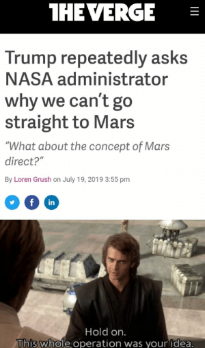 """Hello, Nasa, and Mars: THE VERGE  Trump repeatedly asks  NASA administrator  why we can't go  straight to Mars  V  """"What about the concept of Mars  direct?""""  By Loren Grush on July 19, 2019 3:55 pm  f  in  Hold on.  This whole operation was your idea. Hello There!"""