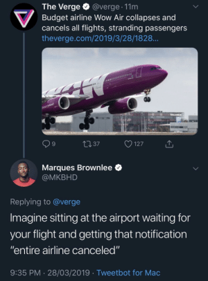 "Wow, Budget, and Flight: The Verge @verge. 11m  Budget airline Wow Air collapses and  cancels all flights, stranding passengers  theverge.com/2019/3/28/1828  9  4037  127  Marques Brownlee *  @MKBHD  Replying to @verge  Imagine sitting at the airport waiting for  vour flight and aetting that notification  ""entire airline canceled""  9:35 PM 28/03/2019 Tweetbot for Mac Y'all are permanently grounded"