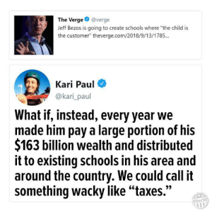 "wacky: The Verge@verge  Jeff Bezos is going to create schools where ""the child is  the customer"" theverge.com/2018/9/13/1785...  Kari Paul  @kari_paul  What if, instead, every year we  made him pay a large portion of his  $163 billion wealth and distributed  it to existing schools in his area and  around the country. We could call it  something wacky like""taxes.""  Other98"