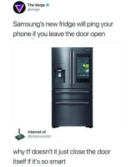 Internet, Phone, and Dank Memes: The Verge  @verge  Samsung's new fridge will ping your  phone if you leave the door open  Internet of  @internetofsh  why tf doesn't it just close the door  itself if it's so smart useless