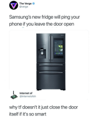 Food, Internet, and Phone: The Verge  @verge  Samsung's new fridge will ping your  phone if you leave the door open  9 32-  Internet of  @internetofsh  why tf doesn't it just close the door  itself if it's so smart Why doesnt it just freeze food?