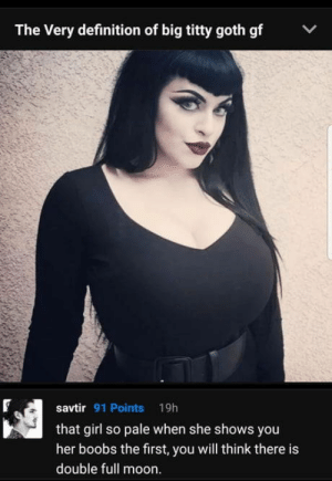 9gag, Love, and Boobs: The Very definition of big titty goth gf  savtir 91 Points 19h  that girl so pale when she shows you  her boobs the first, you will think there is  double full moon. Thats why I Love 9GAG