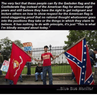 "Blue Bus Monitor with Samuel R. Whelan: The very fact that these people can fly the Gadsden flag and the  Confederate flag instead of the American flag for almost eight  years and still believe they have the right to get indignant and  lecture others on how to show respect for the American flag is  mind-staggering proof that no rational thought whatsoever goes  into the positions they take or the things in which they claim to  believe. It has nothing to do with principle, it's just ""This is what  I'm blindly enraged about today.  Blue Bus Monitor Blue Bus Monitor with Samuel R. Whelan"