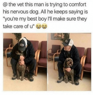 "Tumblr, Best, and Blog: @the vet this man is trying to comfort  his nervous dog. All he keeps saying is  ""you're my best boy l'll make sure they  take care of u"" awesomacious:  You're my best boy"