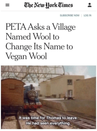 PETA at it again via /r/memes http://bit.ly/2D51WB2: - The Vew UorkEimes*  SUBSCRIBE NOW LOG IN  PETA Asks a Village  Named Wool to  Change Its Name to  Vegan Wool  It was time for Thomas to leave  He had seen everything. PETA at it again via /r/memes http://bit.ly/2D51WB2